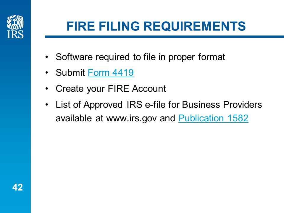 42 FIRE FILING REQUIREMENTS Software required to file in proper format Submit Form 4419Form 4419 Create your FIRE Account List of Approved IRS e-file for Business Providers available at www.irs.gov and Publication 1582Publication 1582