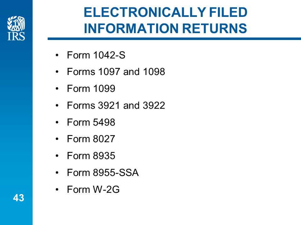 43 ELECTRONICALLY FILED INFORMATION RETURNS Form 1042-S Forms 1097 and 1098 Form 1099 Forms 3921 and 3922 Form 5498 Form 8027 Form 8935 Form 8955-SSA Form W-2G