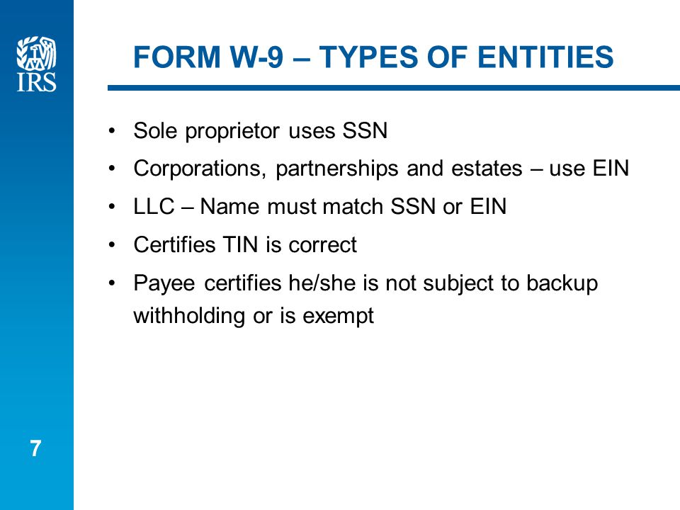 7 FORM W-9 – TYPES OF ENTITIES Sole proprietor uses SSN Corporations, partnerships and estates – use EIN LLC – Name must match SSN or EIN Certifies TIN is correct Payee certifies he/she is not subject to backup withholding or is exempt