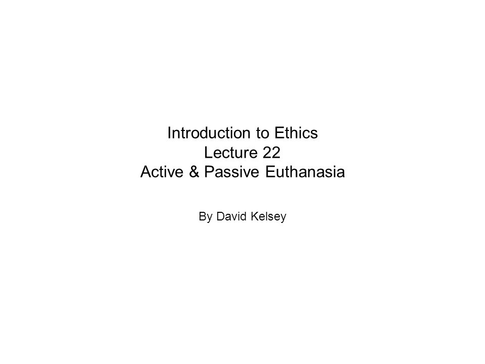 Introduction to Ethics Lecture 22 Active & Passive Euthanasia By David Kelsey