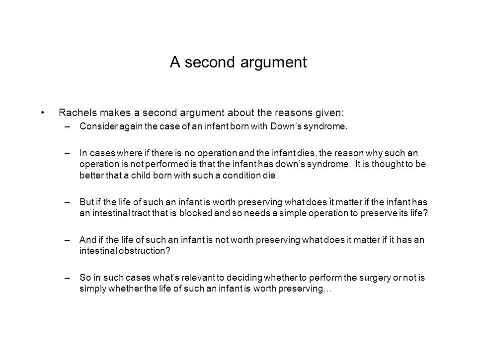 A second argument Rachels makes a second argument about the reasons given: –Consider again the case of an infant born with Down's syndrome. –In cases