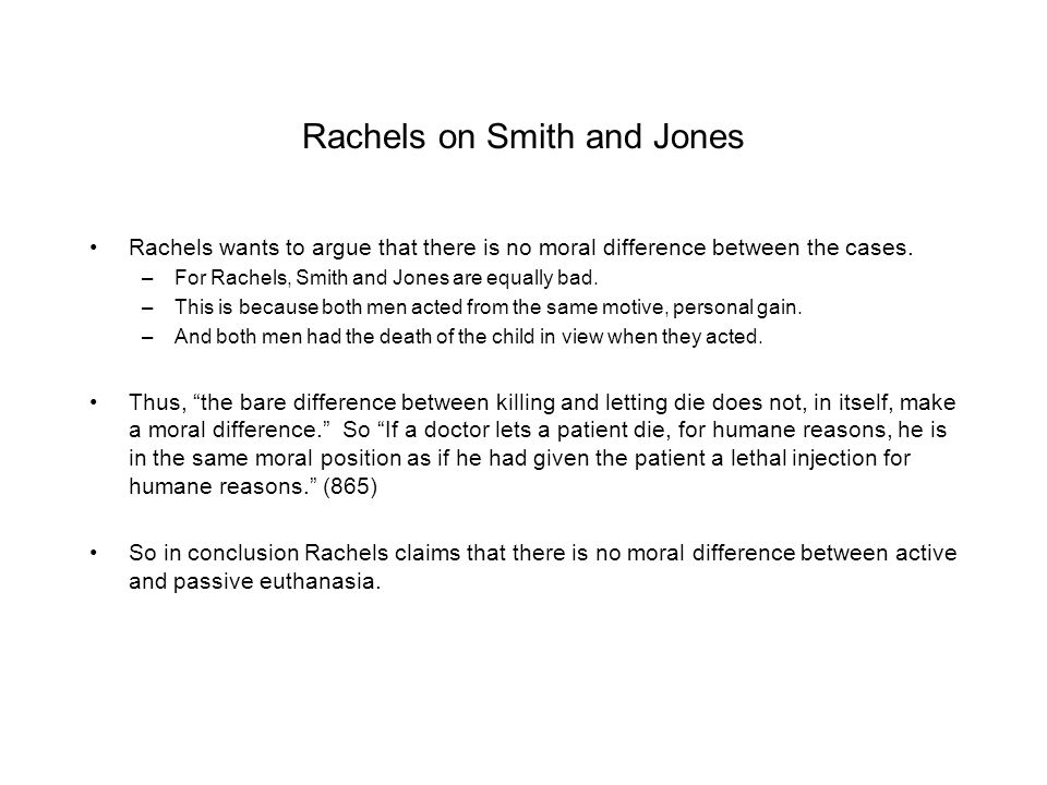 Rachels on Smith and Jones Rachels wants to argue that there is no moral difference between the cases. –For Rachels, Smith and Jones are equally bad.