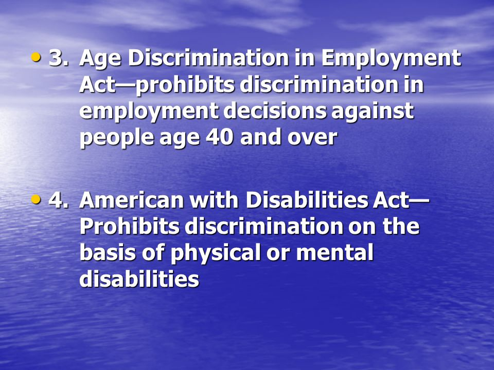 3.Age Discrimination in Employment Act—prohibits discrimination in employment decisions against people age 40 and over 3.Age Discrimination in Employment Act—prohibits discrimination in employment decisions against people age 40 and over 4.American with Disabilities Act— Prohibits discrimination on the basis of physical or mental disabilities 4.American with Disabilities Act— Prohibits discrimination on the basis of physical or mental disabilities