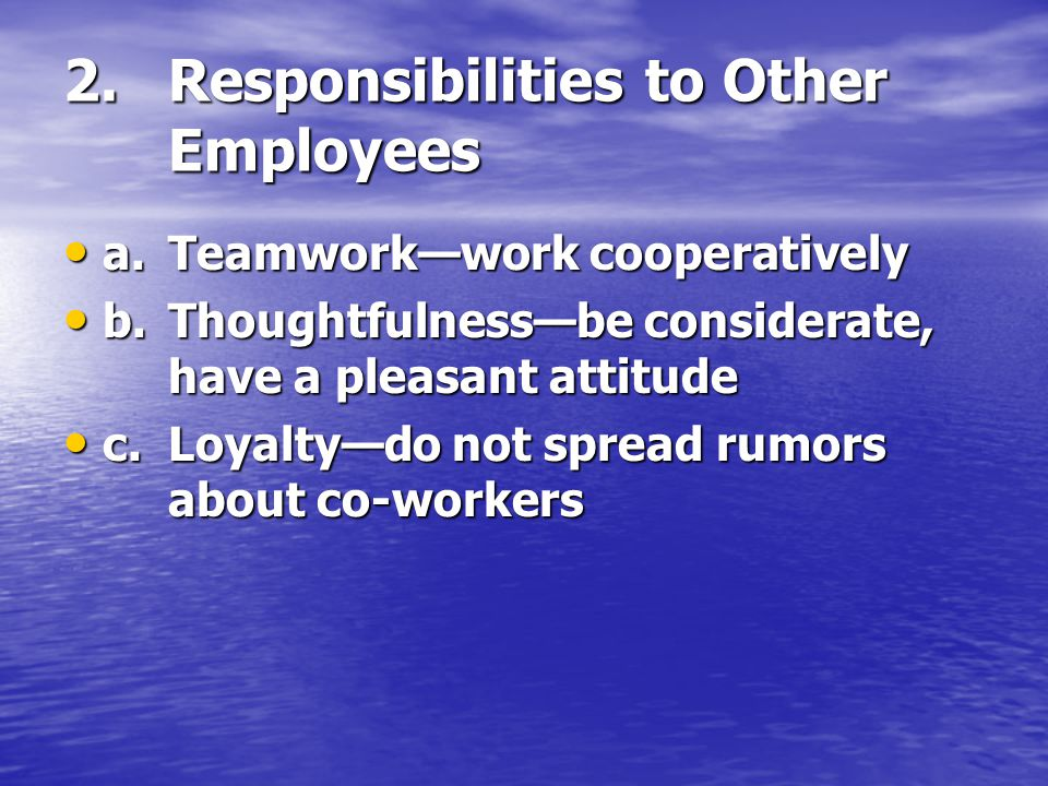 2.Responsibilities to Other Employees a.Teamwork—work cooperatively a.Teamwork—work cooperatively b.Thoughtfulness—be considerate, have a pleasant attitude b.Thoughtfulness—be considerate, have a pleasant attitude c.Loyalty—do not spread rumors about co-workers c.Loyalty—do not spread rumors about co-workers