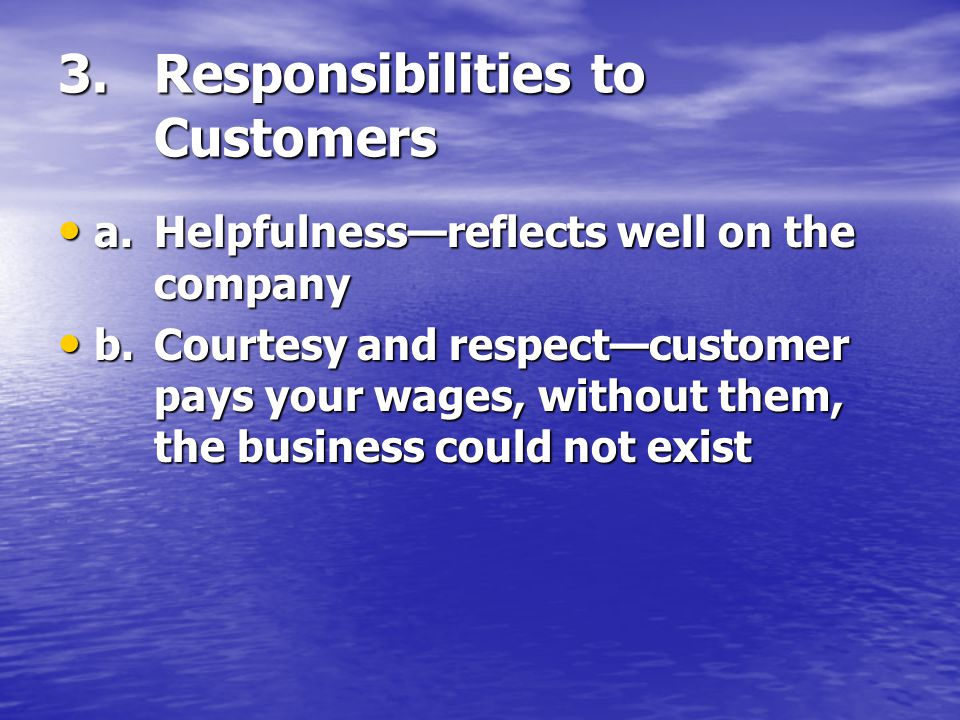 3.Responsibilities to Customers a.Helpfulness—reflects well on the company a.Helpfulness—reflects well on the company b.Courtesy and respect—customer pays your wages, without them, the business could not exist b.Courtesy and respect—customer pays your wages, without them, the business could not exist