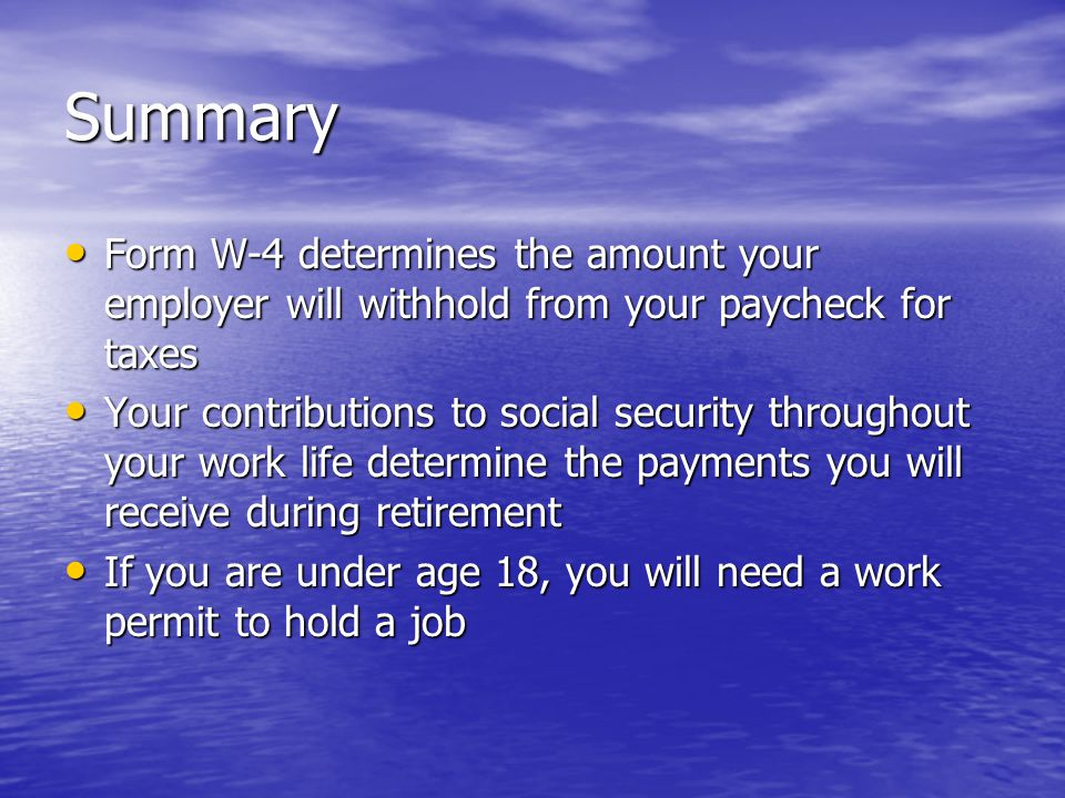 Summary Form W-4 determines the amount your employer will withhold from your paycheck for taxes Form W-4 determines the amount your employer will withhold from your paycheck for taxes Your contributions to social security throughout your work life determine the payments you will receive during retirement Your contributions to social security throughout your work life determine the payments you will receive during retirement If you are under age 18, you will need a work permit to hold a job If you are under age 18, you will need a work permit to hold a job