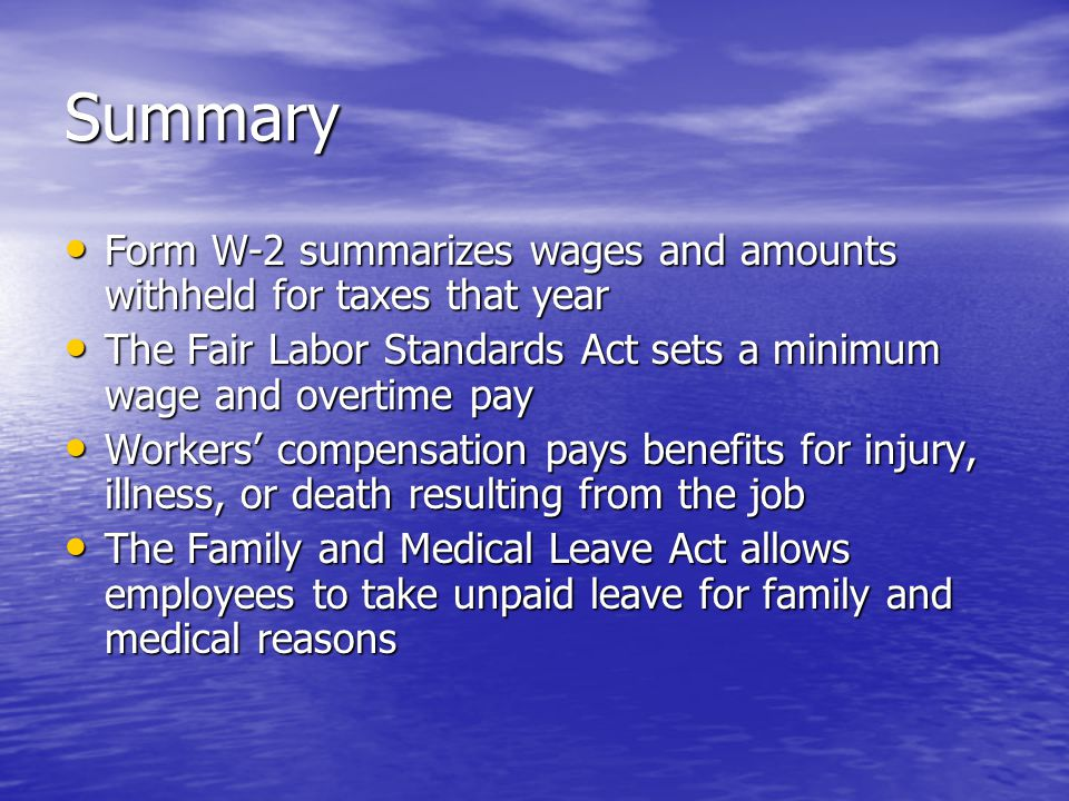 Summary Form W-2 summarizes wages and amounts withheld for taxes that year Form W-2 summarizes wages and amounts withheld for taxes that year The Fair Labor Standards Act sets a minimum wage and overtime pay The Fair Labor Standards Act sets a minimum wage and overtime pay Workers' compensation pays benefits for injury, illness, or death resulting from the job Workers' compensation pays benefits for injury, illness, or death resulting from the job The Family and Medical Leave Act allows employees to take unpaid leave for family and medical reasons The Family and Medical Leave Act allows employees to take unpaid leave for family and medical reasons
