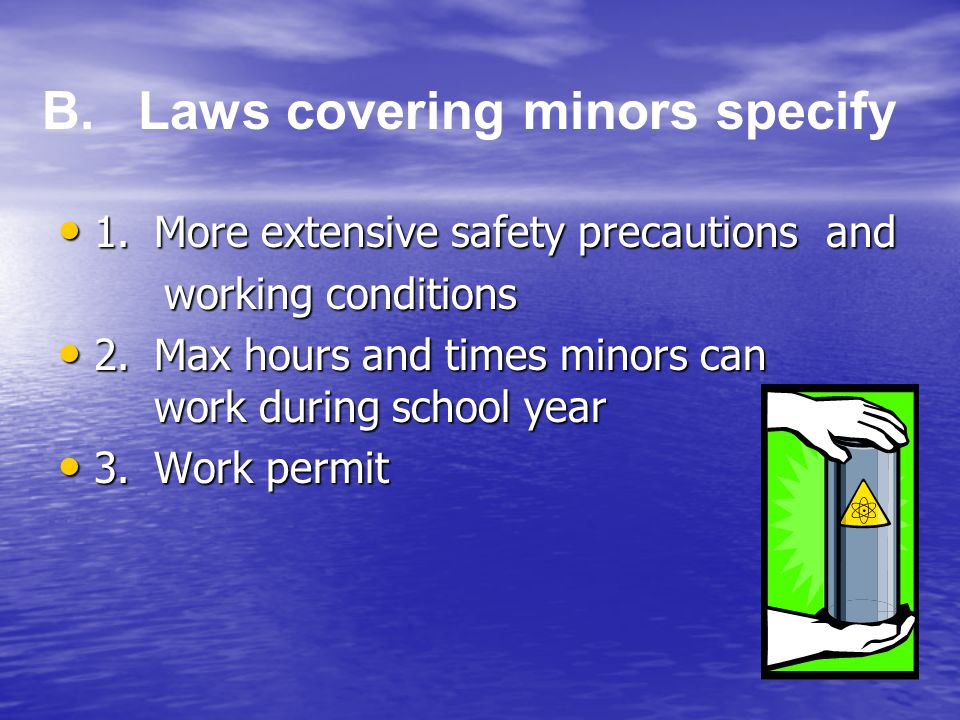 1.More extensive safety precautions and 1.More extensive safety precautions and working conditions working conditions 2.Max hours and times minors can work during school year 2.Max hours and times minors can work during school year 3.Work permit 3.Work permit B.Laws covering minors specify