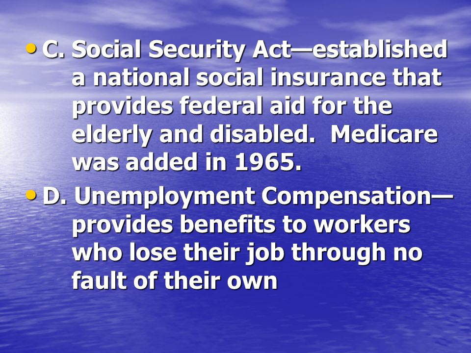 C.Social Security Act—established a national social insurance that provides federal aid for the elderly and disabled.