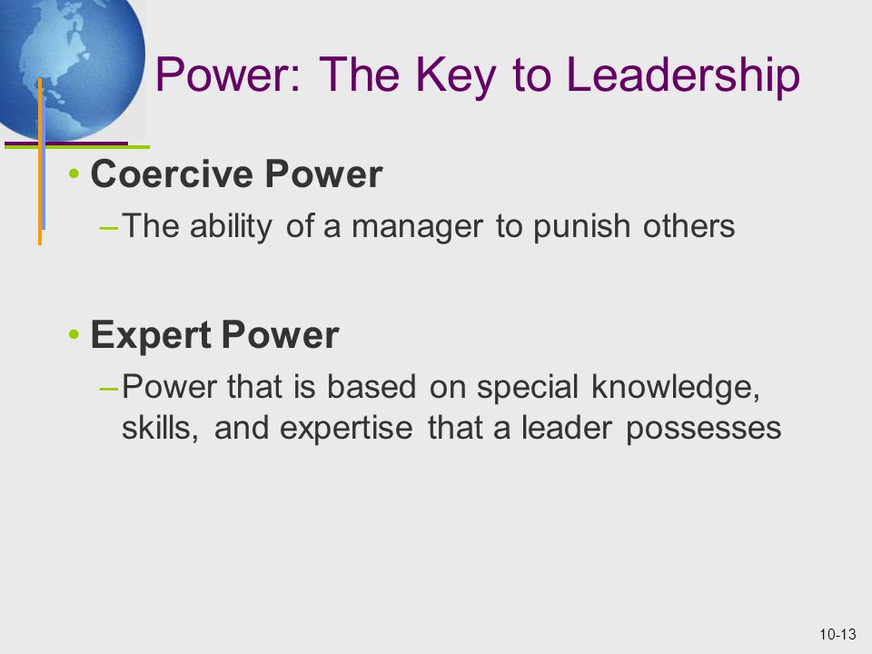 10-13 Power: The Key to Leadership Coercive Power –The ability of a manager to punish others Expert Power –Power that is based on special knowledge, skills, and expertise that a leader possesses