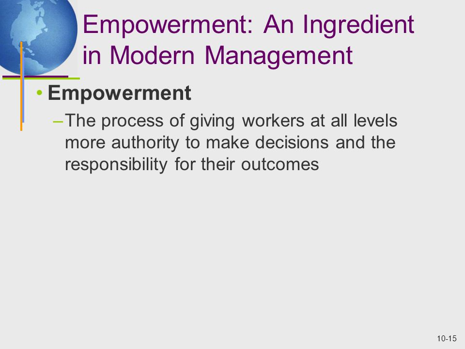 10-15 Empowerment: An Ingredient in Modern Management Empowerment –The process of giving workers at all levels more authority to make decisions and the responsibility for their outcomes