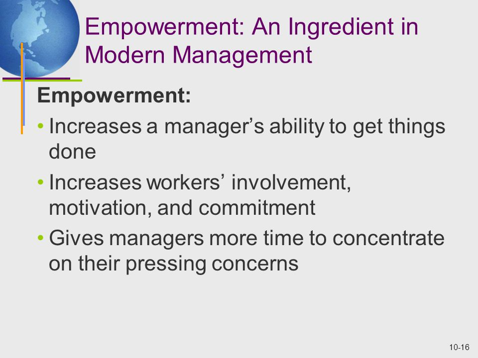 10-16 Empowerment: An Ingredient in Modern Management Empowerment: Increases a manager's ability to get things done Increases workers' involvement, motivation, and commitment Gives managers more time to concentrate on their pressing concerns