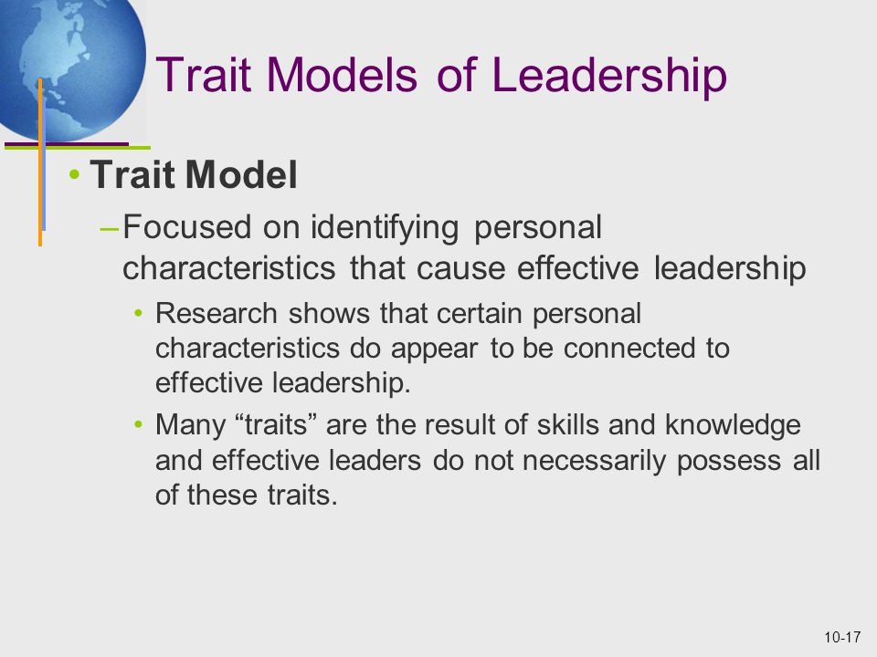 10-17 Trait Models of Leadership Trait Model –Focused on identifying personal characteristics that cause effective leadership Research shows that certain personal characteristics do appear to be connected to effective leadership.