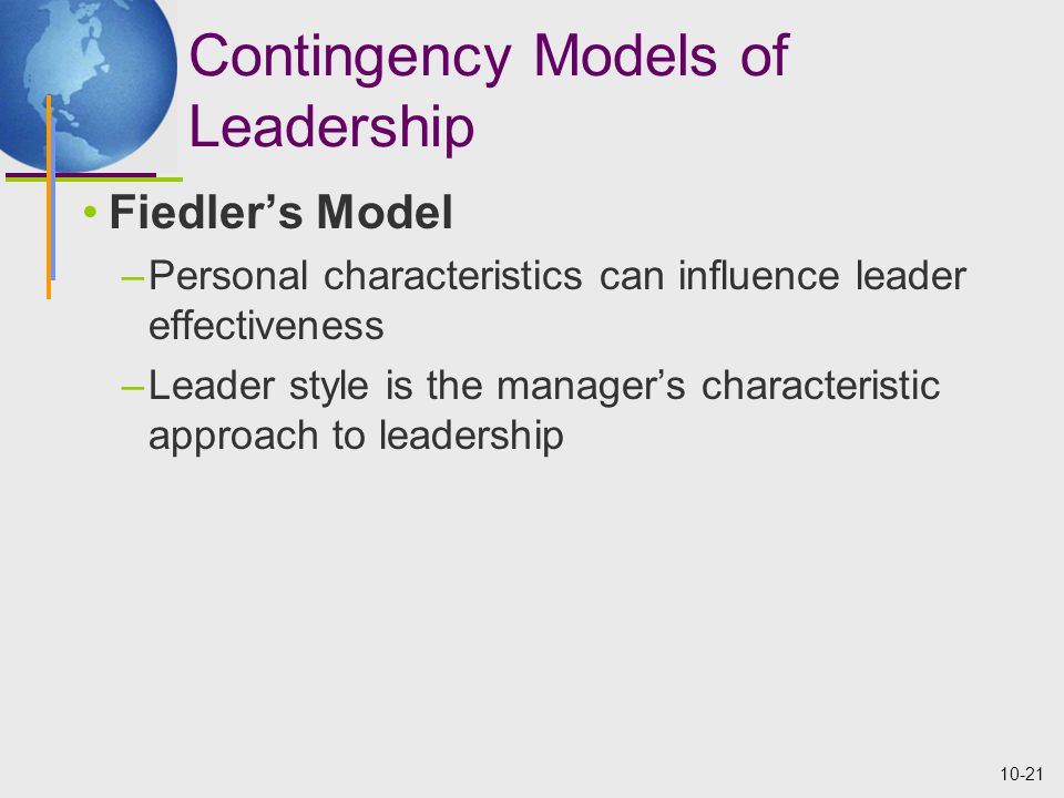 10-21 Contingency Models of Leadership Fiedler's Model –Personal characteristics can influence leader effectiveness –Leader style is the manager's characteristic approach to leadership