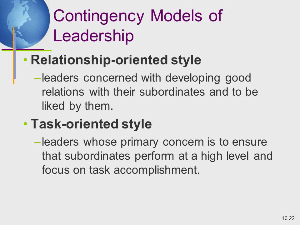 10-22 Contingency Models of Leadership Relationship-oriented style –leaders concerned with developing good relations with their subordinates and to be liked by them.