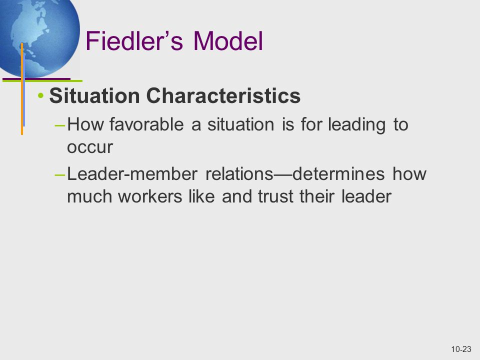 10-23 Fiedler's Model Situation Characteristics –How favorable a situation is for leading to occur –Leader-member relations—determines how much worker