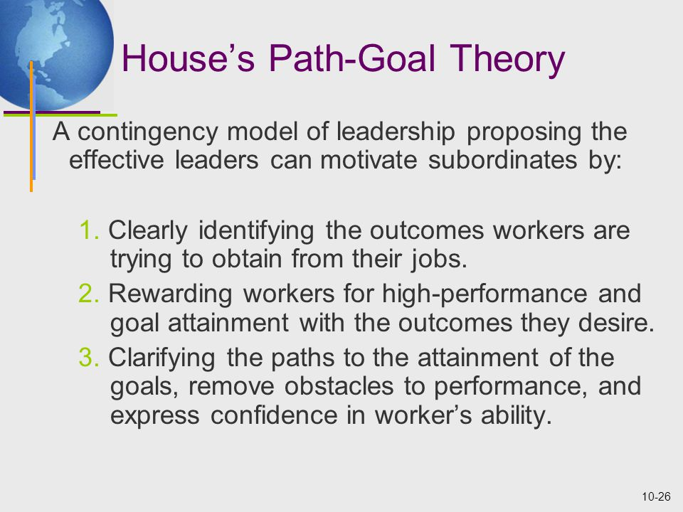 10-26 House's Path-Goal Theory A contingency model of leadership proposing the effective leaders can motivate subordinates by: 1.