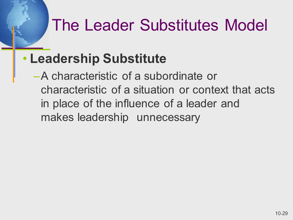 10-29 The Leader Substitutes Model Leadership Substitute –A characteristic of a subordinate or characteristic of a situation or context that acts in p