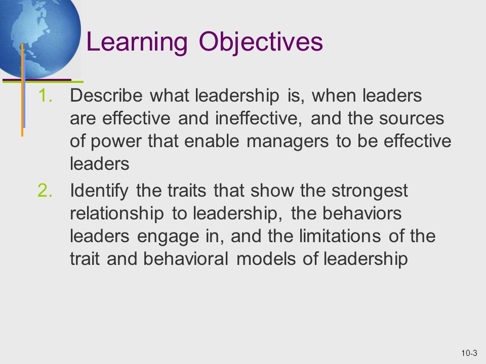 10-3 Learning Objectives 1.Describe what leadership is, when leaders are effective and ineffective, and the sources of power that enable managers to be effective leaders 2.Identify the traits that show the strongest relationship to leadership, the behaviors leaders engage in, and the limitations of the trait and behavioral models of leadership