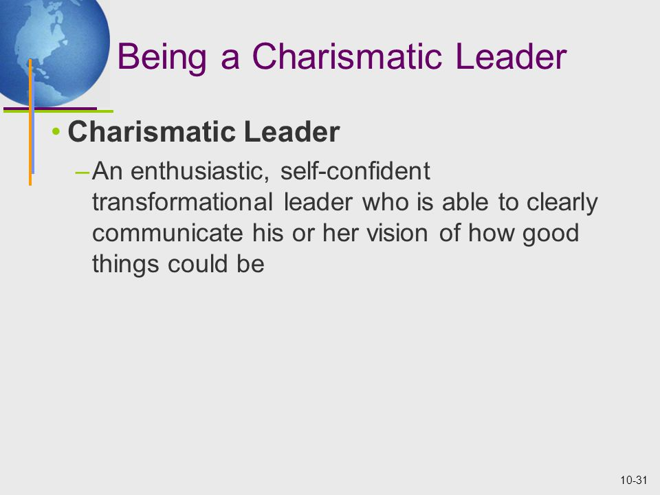 10-31 Being a Charismatic Leader Charismatic Leader –An enthusiastic, self-confident transformational leader who is able to clearly communicate his or her vision of how good things could be