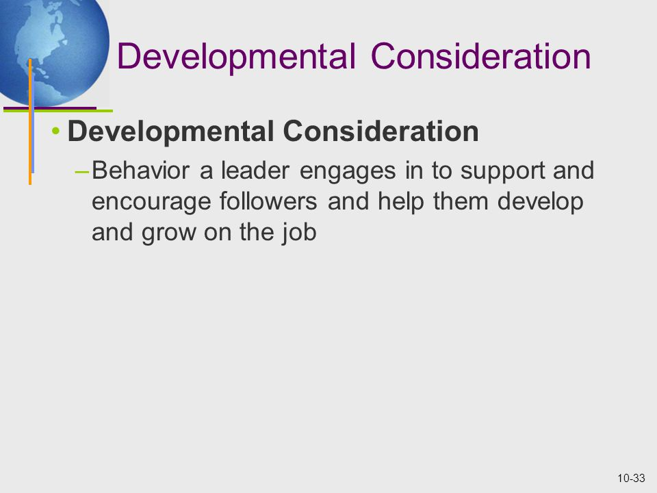 10-33 Developmental Consideration –Behavior a leader engages in to support and encourage followers and help them develop and grow on the job