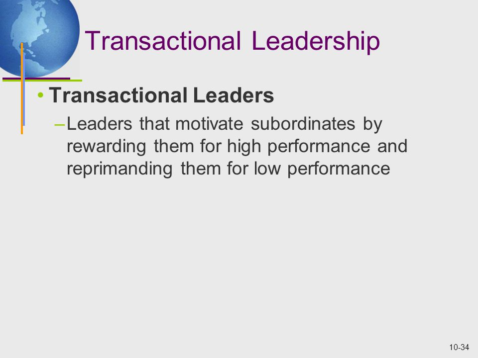 10-34 Transactional Leadership Transactional Leaders –Leaders that motivate subordinates by rewarding them for high performance and reprimanding them for low performance