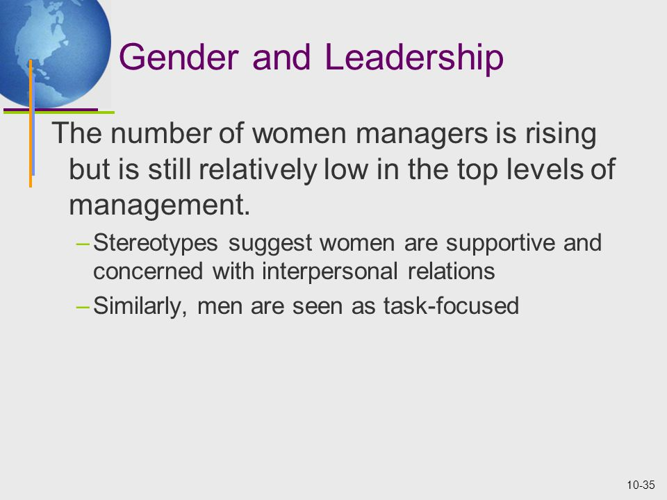 10-35 Gender and Leadership The number of women managers is rising but is still relatively low in the top levels of management.