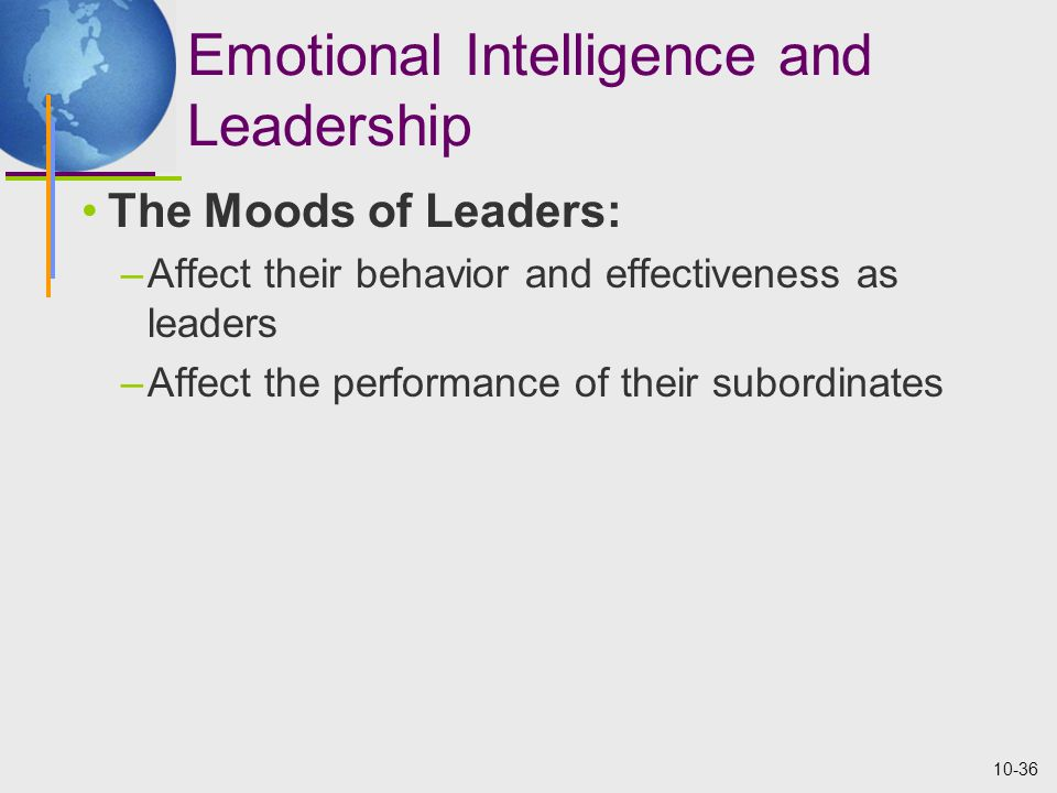 10-36 Emotional Intelligence and Leadership The Moods of Leaders: –Affect their behavior and effectiveness as leaders –Affect the performance of their subordinates
