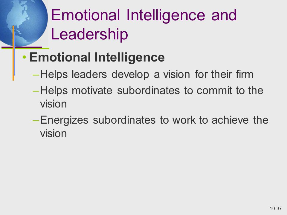 10-37 Emotional Intelligence and Leadership Emotional Intelligence –Helps leaders develop a vision for their firm –Helps motivate subordinates to commit to the vision –Energizes subordinates to work to achieve the vision