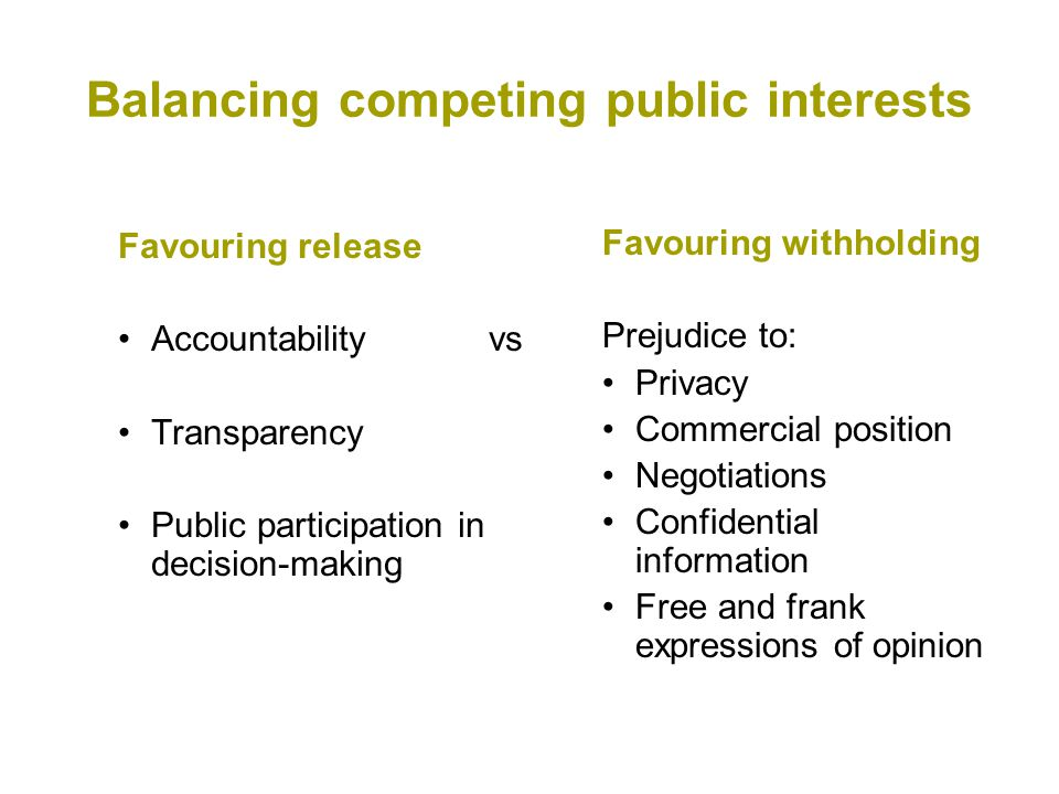 Balancing competing public interests Favouring release Accountabilityvs Transparency Public participation in decision-making Favouring withholding Prejudice to: Privacy Commercial position Negotiations Confidential information Free and frank expressions of opinion