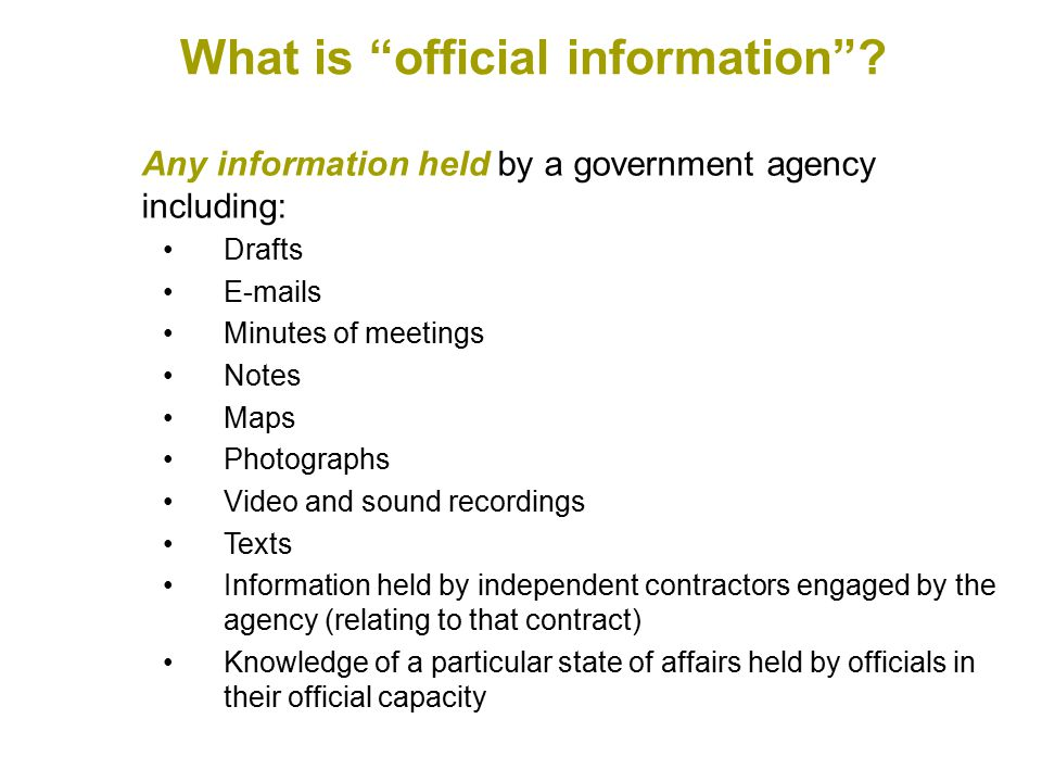 Any information held by a government agency including: Drafts E-mails Minutes of meetings Notes Maps Photographs Video and sound recordings Texts Information held by independent contractors engaged by the agency (relating to that contract) Knowledge of a particular state of affairs held by officials in their official capacity What is official information