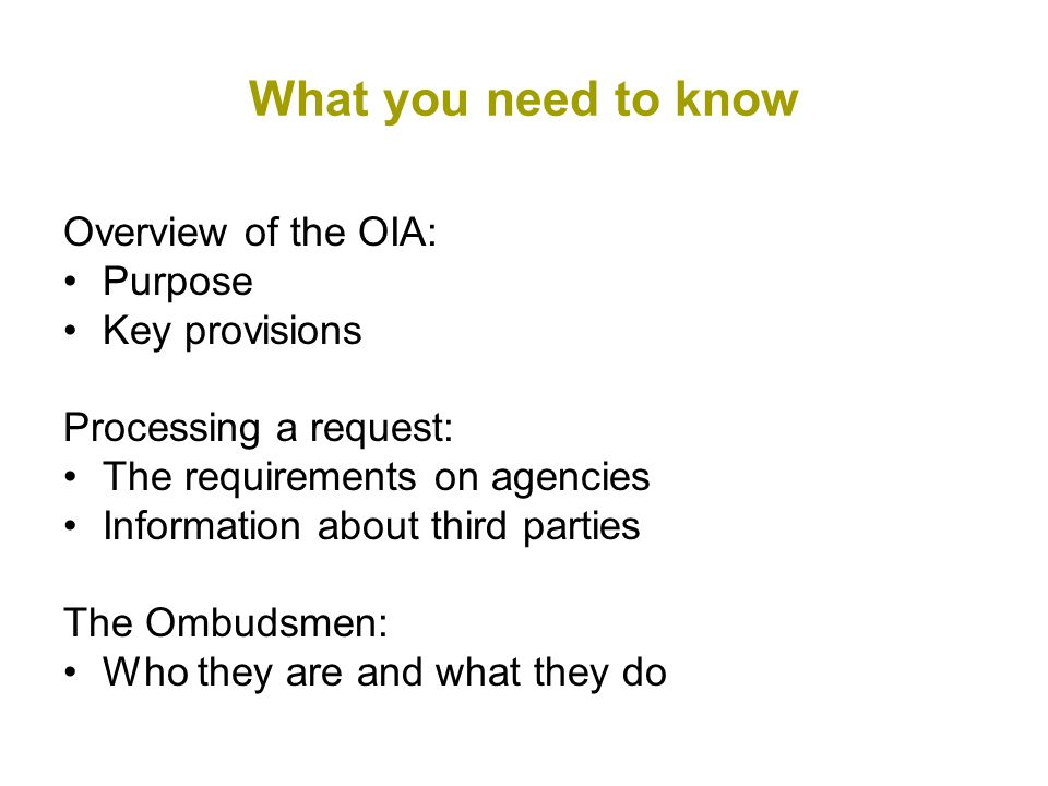 What you need to know Overview of the OIA: Purpose Key provisions Processing a request: The requirements on agencies Information about third parties The Ombudsmen: Who they are and what they do