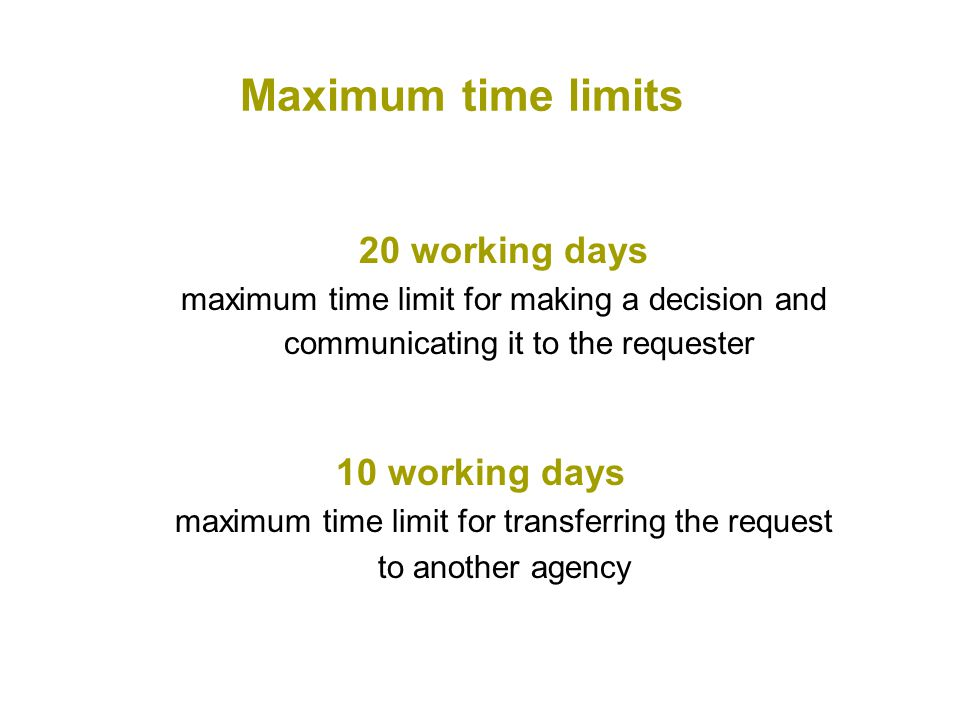 Maximum time limits 20 working days maximum time limit for making a decision and communicating it to the requester 10 working days maximum time limit for transferring the request to another agency