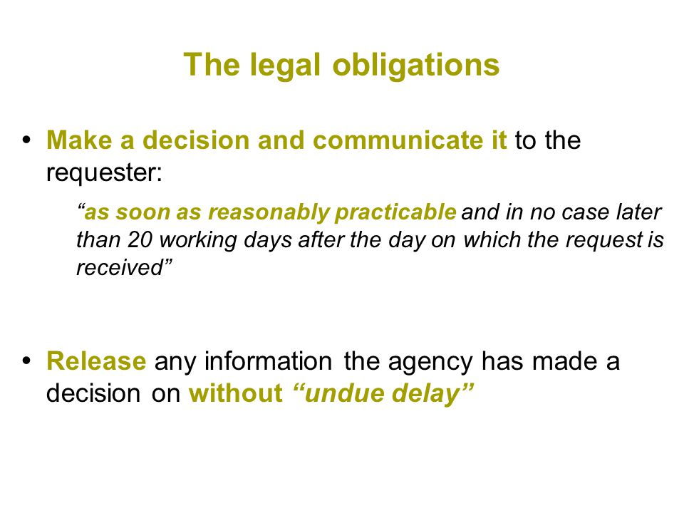 The legal obligations  Make a decision and communicate it to the requester: as soon as reasonably practicable and in no case later than 20 working days after the day on which the request is received  Release any information the agency has made a decision on without undue delay