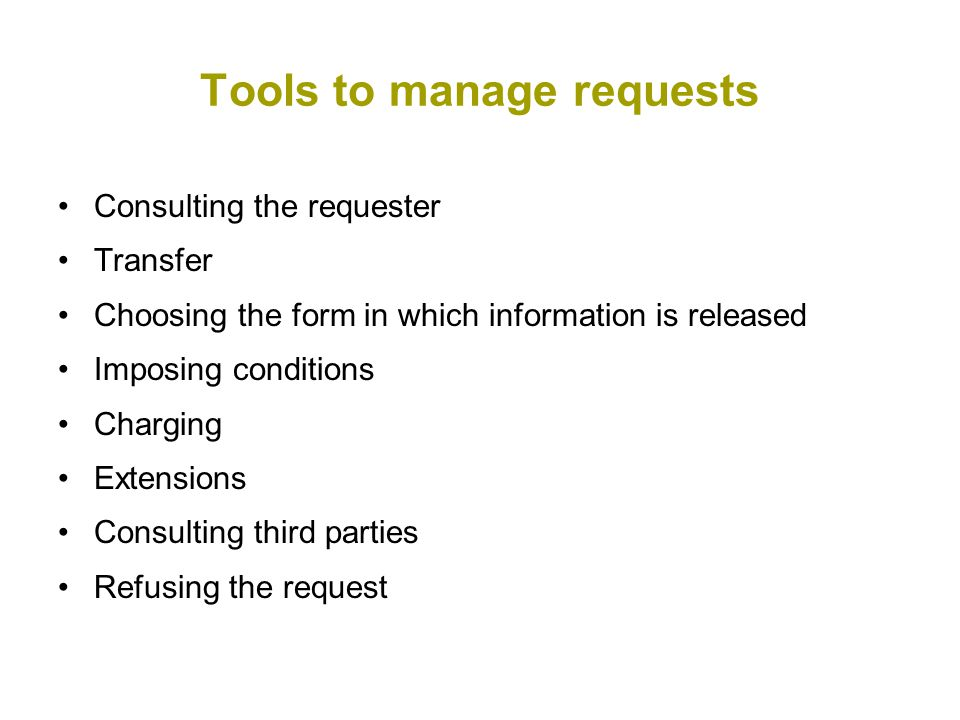 Tools to manage requests Consulting the requester Transfer Choosing the form in which information is released Imposing conditions Charging Extensions Consulting third parties Refusing the request