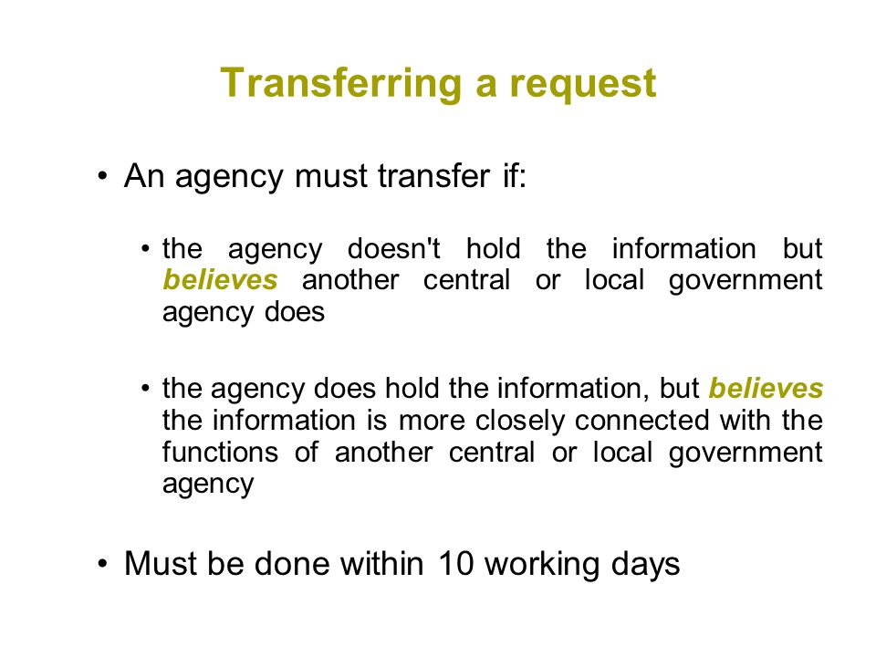 Transferring a request An agency must transfer if: the agency doesn t hold the information but believes another central or local government agency does the agency does hold the information, but believes the information is more closely connected with the functions of another central or local government agency Must be done within 10 working days