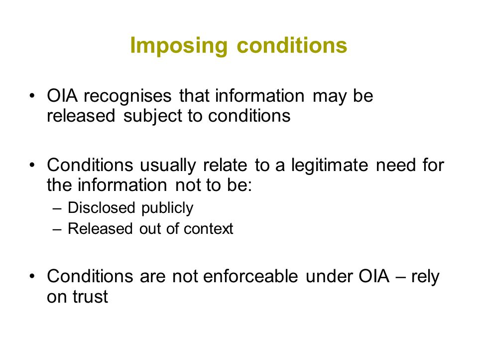 Imposing conditions OIA recognises that information may be released subject to conditions Conditions usually relate to a legitimate need for the information not to be: –Disclosed publicly –Released out of context Conditions are not enforceable under OIA – rely on trust