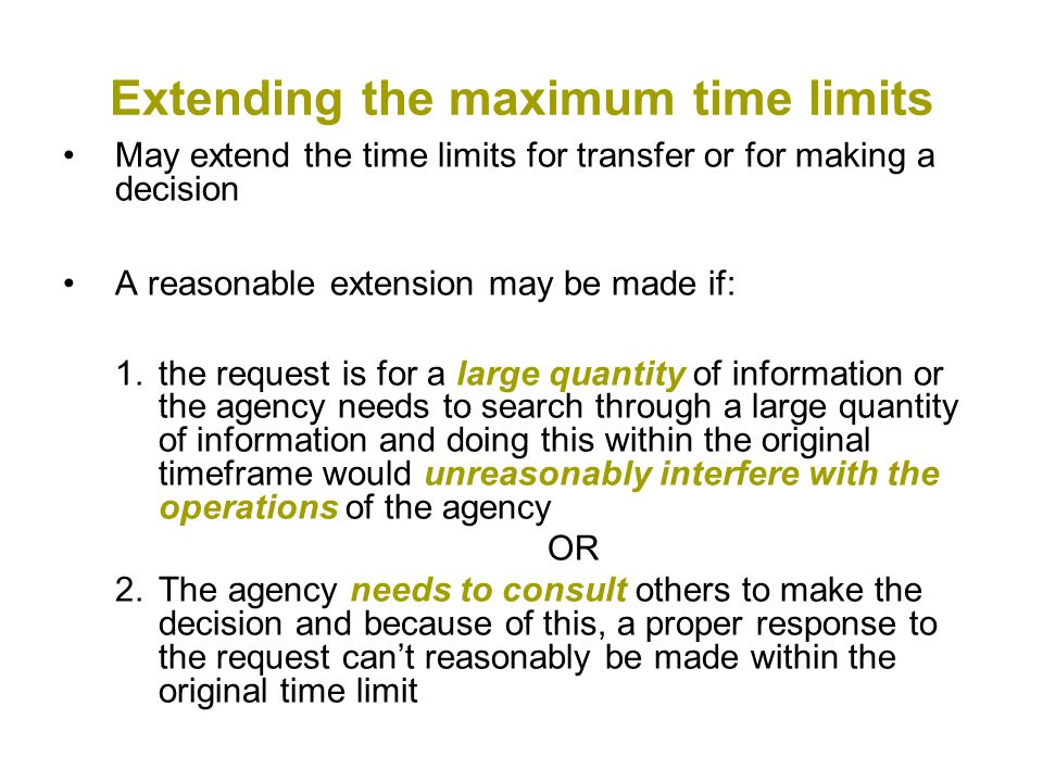 Extending the maximum time limits May extend the time limits for transfer or for making a decision A reasonable extension may be made if: 1.the request is for a large quantity of information or the agency needs to search through a large quantity of information and doing this within the original timeframe would unreasonably interfere with the operations of the agency OR 2.The agency needs to consult others to make the decision and because of this, a proper response to the request can't reasonably be made within the original time limit
