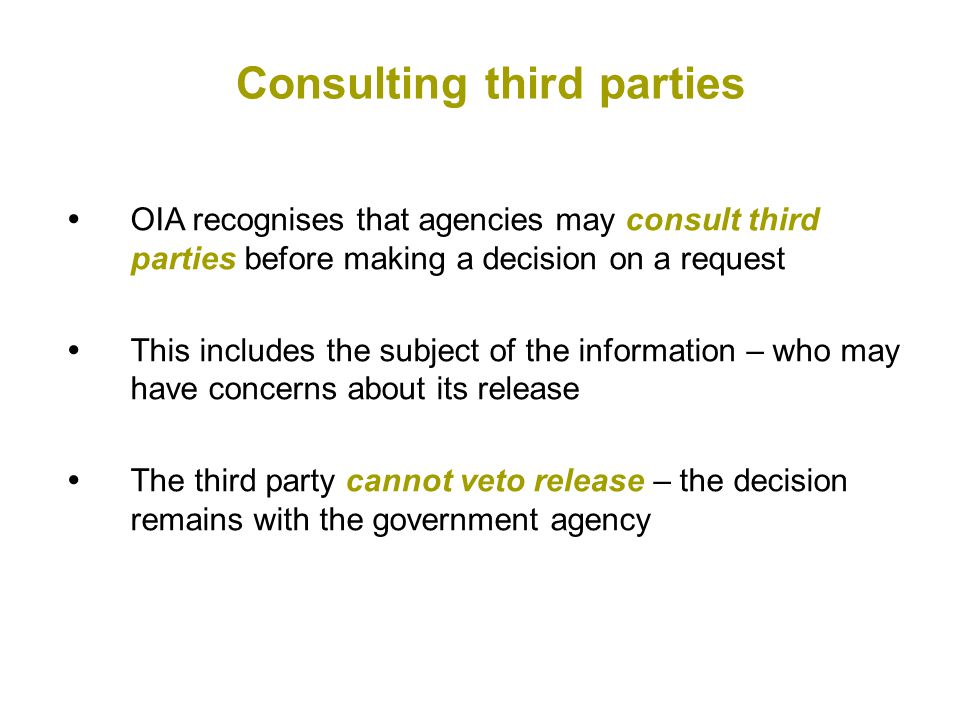  OIA recognises that agencies may consult third parties before making a decision on a request  This includes the subject of the information – who may have concerns about its release  The third party cannot veto release – the decision remains with the government agency Consulting third parties