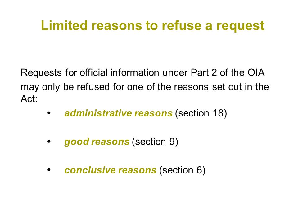 Requests for official information under Part 2 of the OIA may only be refused for one of the reasons set out in the Act:  administrative reasons (section 18)  good reasons (section 9)  conclusive reasons (section 6) Limited reasons to refuse a request