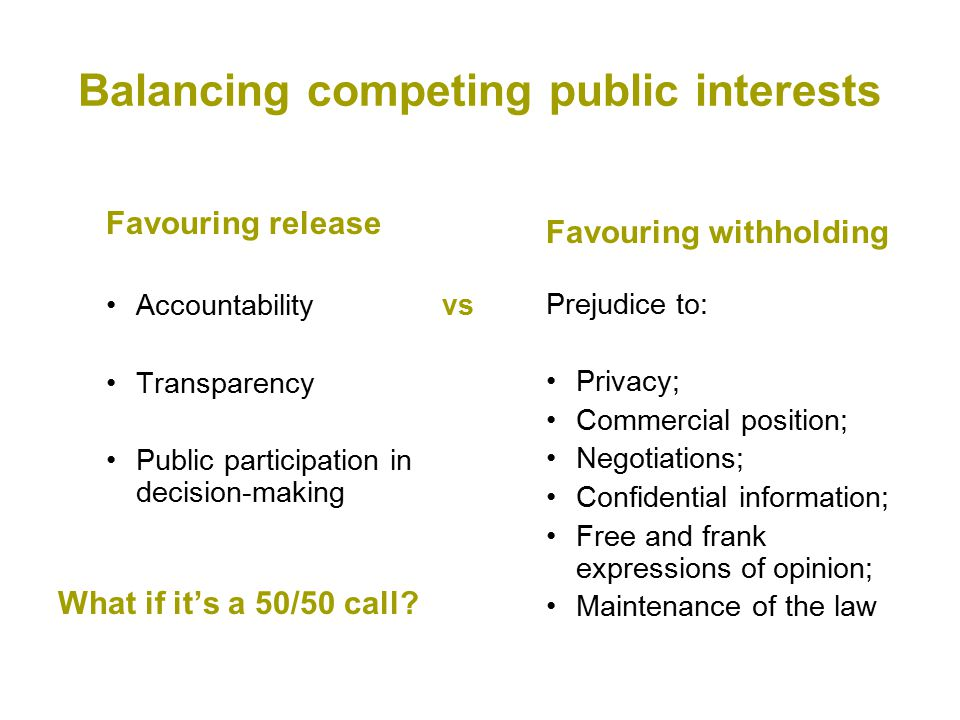 Balancing competing public interests Favouring release Accountabilityvs Transparency Public participation in decision-making What if it's a 50/50 call.