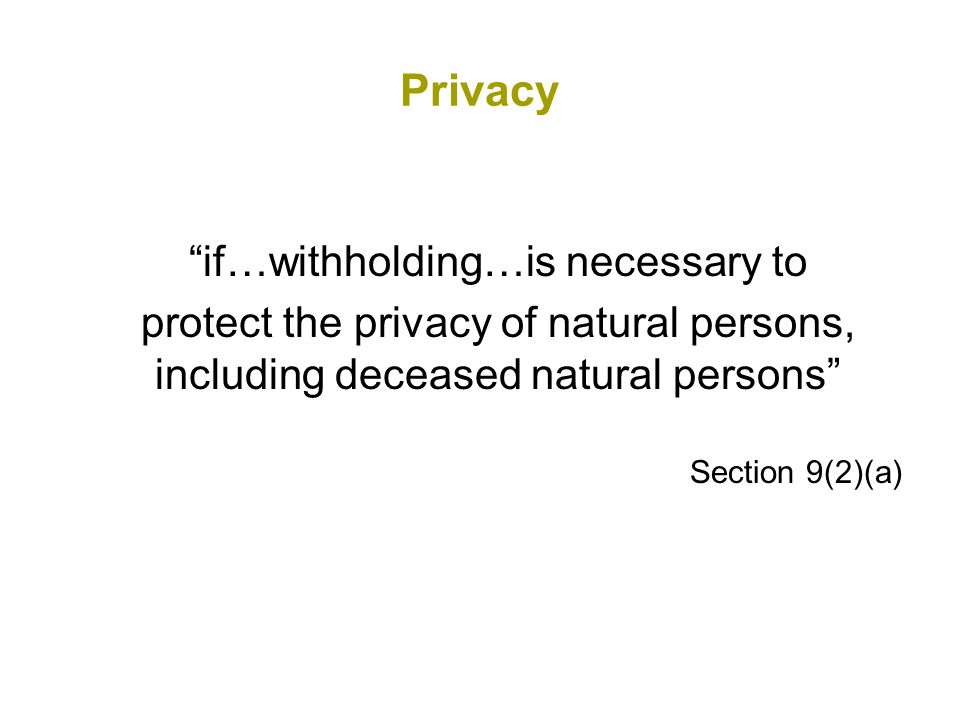Privacy if…withholding…is necessary to protect the privacy of natural persons, including deceased natural persons Section 9(2)(a)