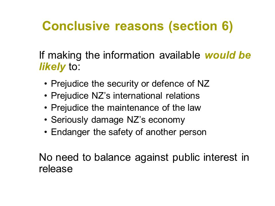 Conclusive reasons (section 6) If making the information available would be likely to: Prejudice the security or defence of NZ Prejudice NZ's international relations Prejudice the maintenance of the law Seriously damage NZ's economy Endanger the safety of another person No need to balance against public interest in release