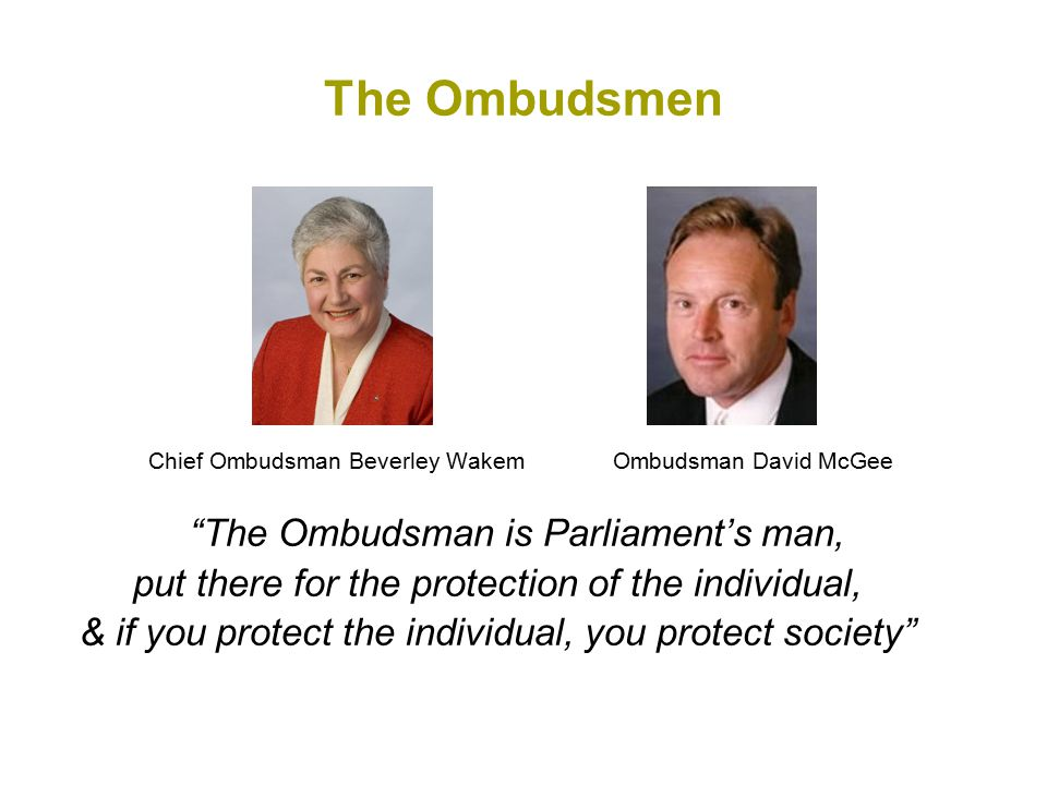 The Ombudsmen Chief Ombudsman Beverley Wakem Ombudsman David McGee The Ombudsman is Parliament's man, put there for the protection of the individual, & if you protect the individual, you protect society