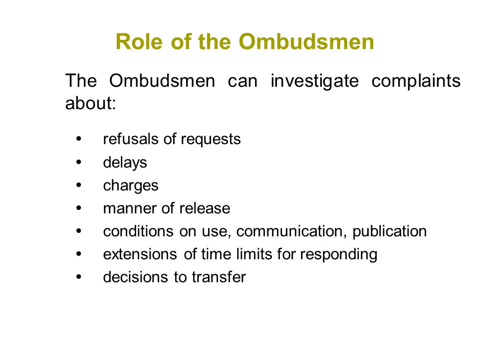The Ombudsmen can investigate complaints about:  refusals of requests  delays  charges  manner of release  conditions on use, communication, publication  extensions of time limits for responding  decisions to transfer Role of the Ombudsmen