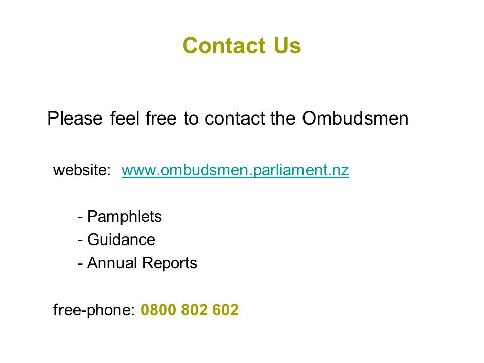 Contact Us Please feel free to contact the Ombudsmen website: www.ombudsmen.parliament.nzwww.ombudsmen.parliament.nz - Pamphlets - Guidance - Annual Reports free-phone: 0800 802 602