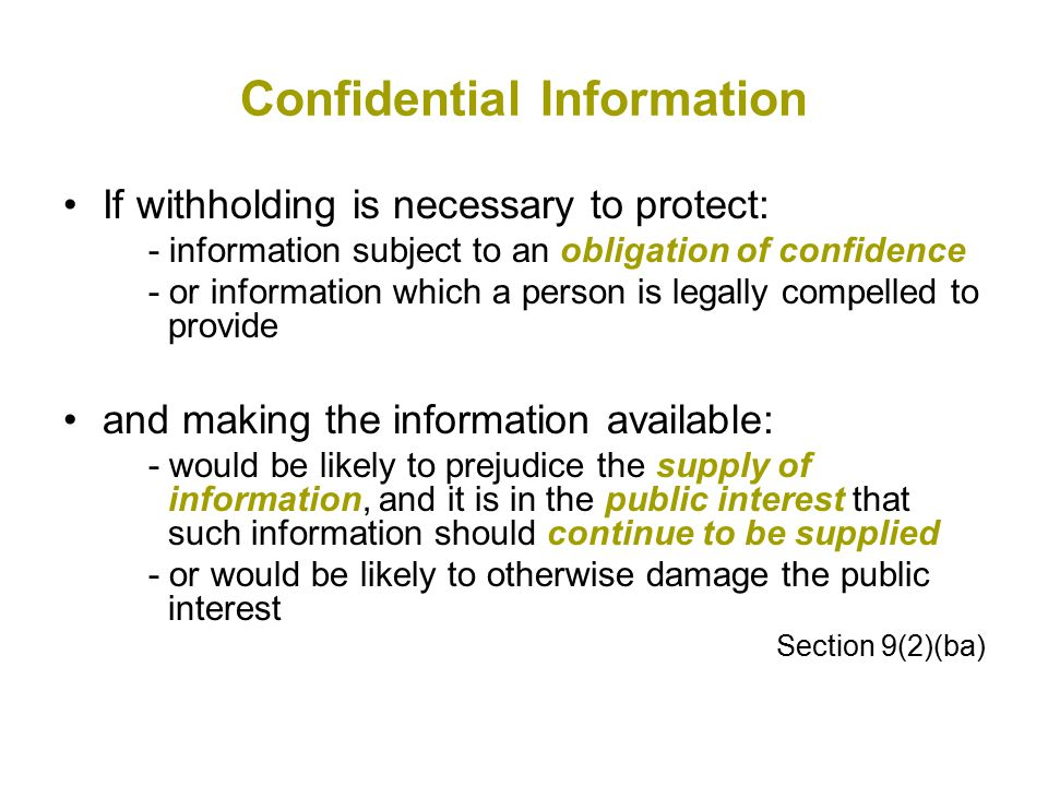 Confidential Information If withholding is necessary to protect: - information subject to an obligation of confidence - or information which a person is legally compelled to provide and making the information available: - would be likely to prejudice the supply of information, and it is in the public interest that such information should continue to be supplied - or would be likely to otherwise damage the public interest Section 9(2)(ba)