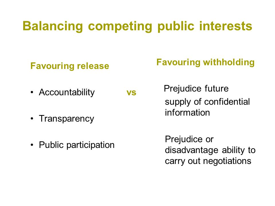 Balancing competing public interests Favouring release Accountabilityvs Transparency Public participation Favouring withholding Prejudice future supply of confidential information Prejudice or disadvantage ability to carry out negotiations