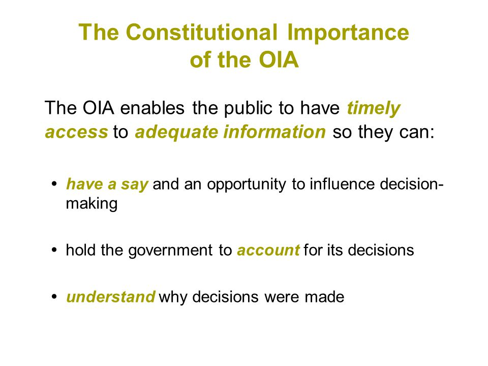 The Constitutional Importance of the OIA The OIA enables the public to have timely access to adequate information so they can:  have a say and an opportunity to influence decision- making  hold the government to account for its decisions  understand why decisions were made