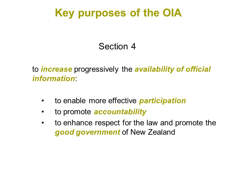 Section 4 to increase progressively the availability of official information: to enable more effective participation to promote accountability to enhance respect for the law and promote the good government of New Zealand Key purposes of the OIA